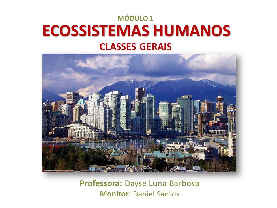 ECOSSISTEMAS HUMANOS Professora: Dayse Luna Barbosa Monitor: Daniel Santos MÓDULO 1 CLASSES GERAIS