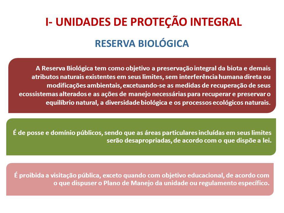 I- UNIDADES DE PROTEÇÃO INTEGRAL RESERVA BIOLÓGICA A Reserva Biológica tem como objetivo a preservação integral da biota e demais atributos naturais e