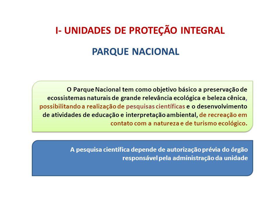 I- UNIDADES DE PROTEÇÃO INTEGRAL PARQUE NACIONAL O Parque Nacional tem como objetivo básico a preservação de ecossistemas naturais de grande relevânci