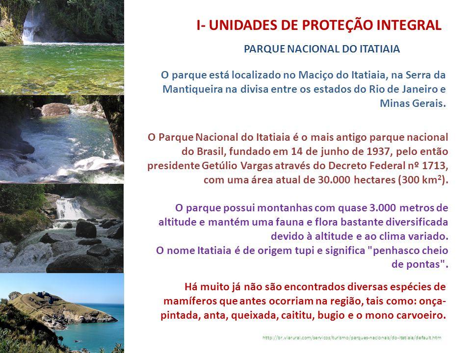I- UNIDADES DE PROTEÇÃO INTEGRAL PARQUE NACIONAL DO ITATIAIA http://br.viarural.com/servicos/turismo/parques-nacionais/do-itatiaia/default.htm O parqu
