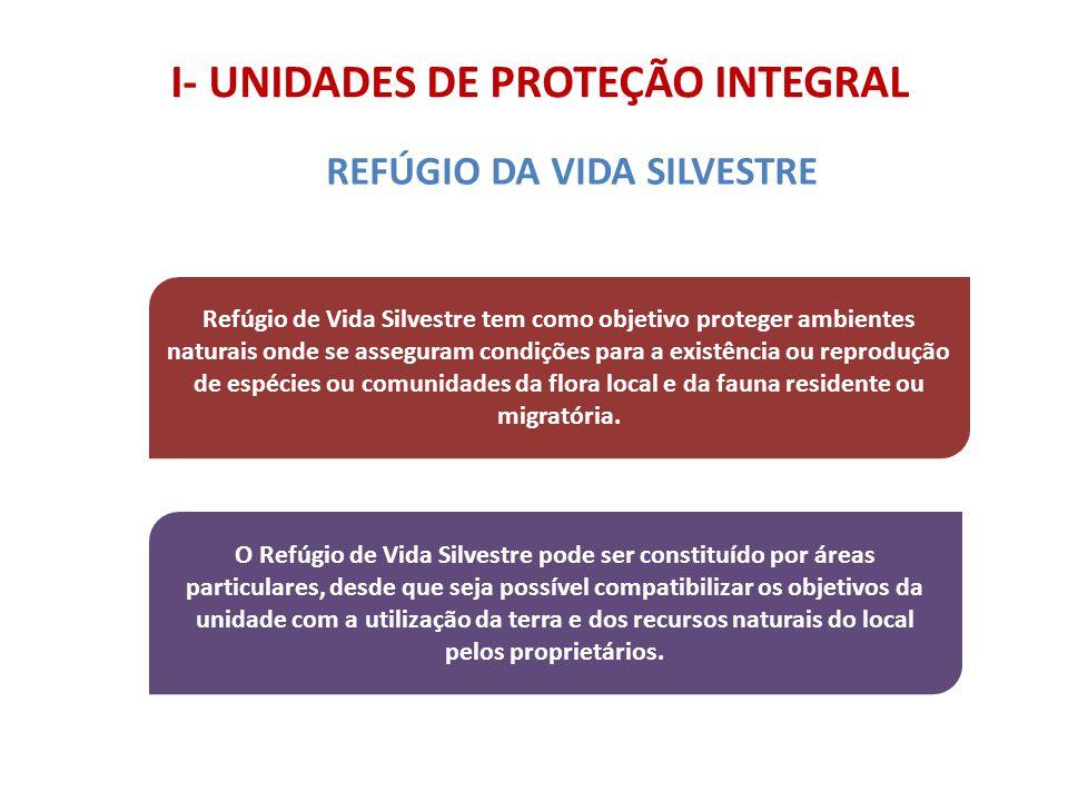 I- UNIDADES DE PROTEÇÃO INTEGRAL Refúgio de Vida Silvestre tem como objetivo proteger ambientes naturais onde se asseguram condições para a existência