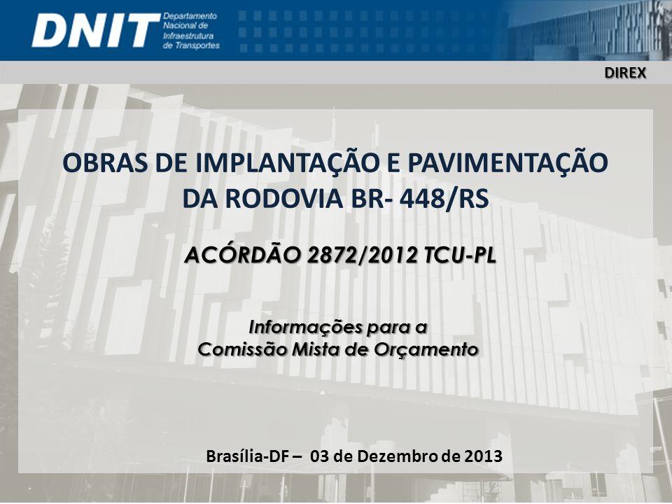 DIREX OBRAS DE IMPLANTAÇÃO E PAVIMENTAÇÃO DA RODOVIA BR- 448/RS Brasília-DF – 03 de Dezembro de 2013 DIREX ACÓRDÃO 2872/2012 TCU-PL Informações para a