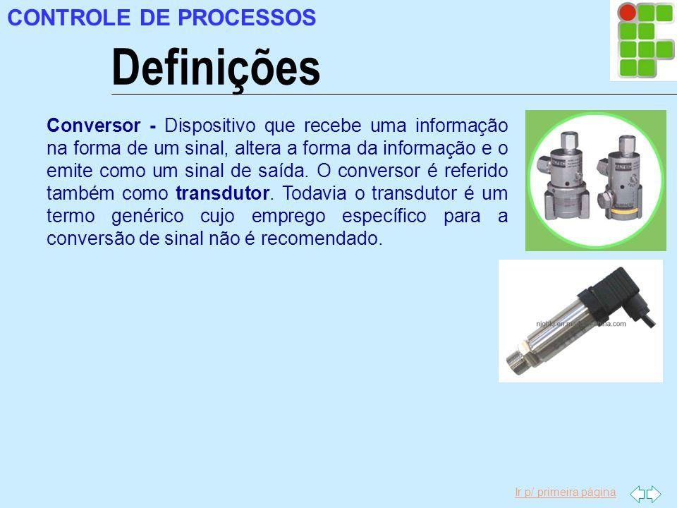Ir p/ primeira página CONTROLE DE PROCESSOS Definições Conversor - Dispositivo que recebe uma informação na forma de um sinal, altera a forma da infor