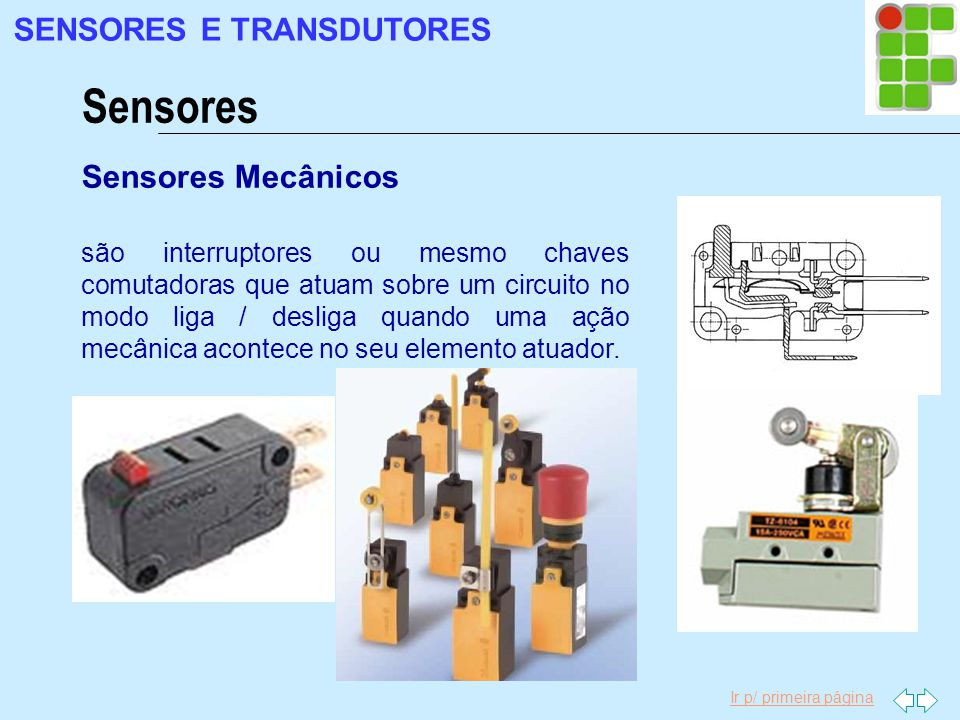 Ir p/ primeira página Sensores SENSORES E TRANSDUTORES Sensores Mecânicos são interruptores ou mesmo chaves comutadoras que atuam sobre um circuito no