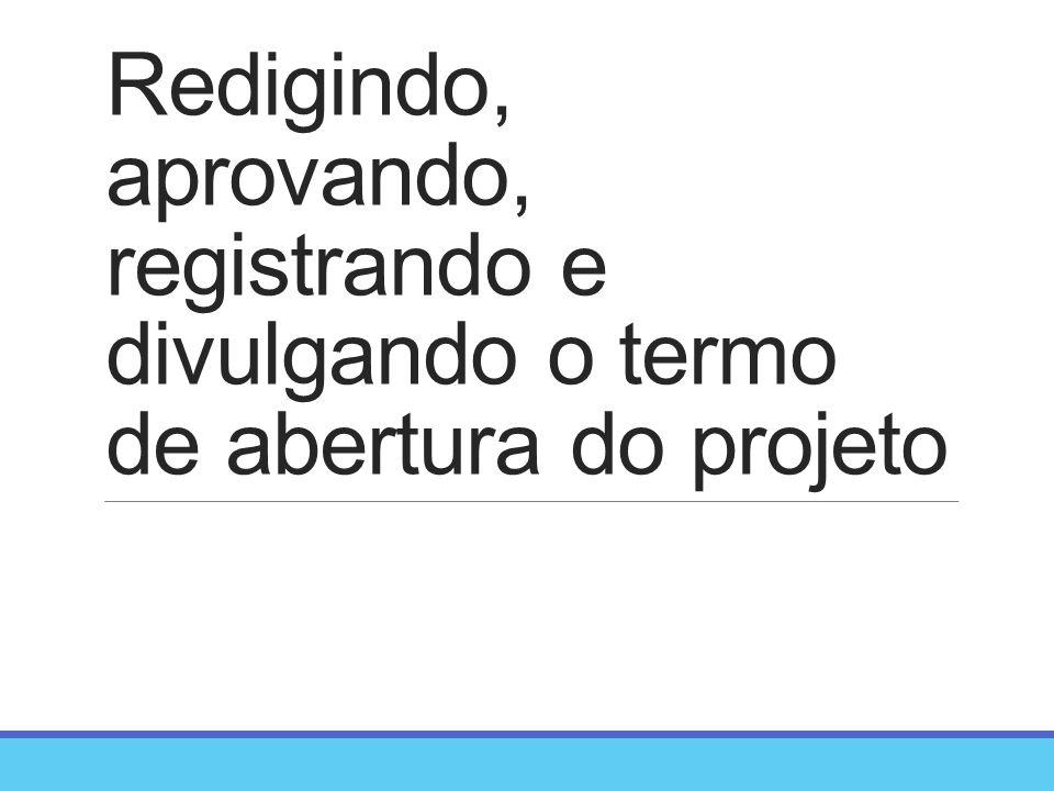 Redigindo, aprovando, registrando e divulgando o termo de abertura do projeto