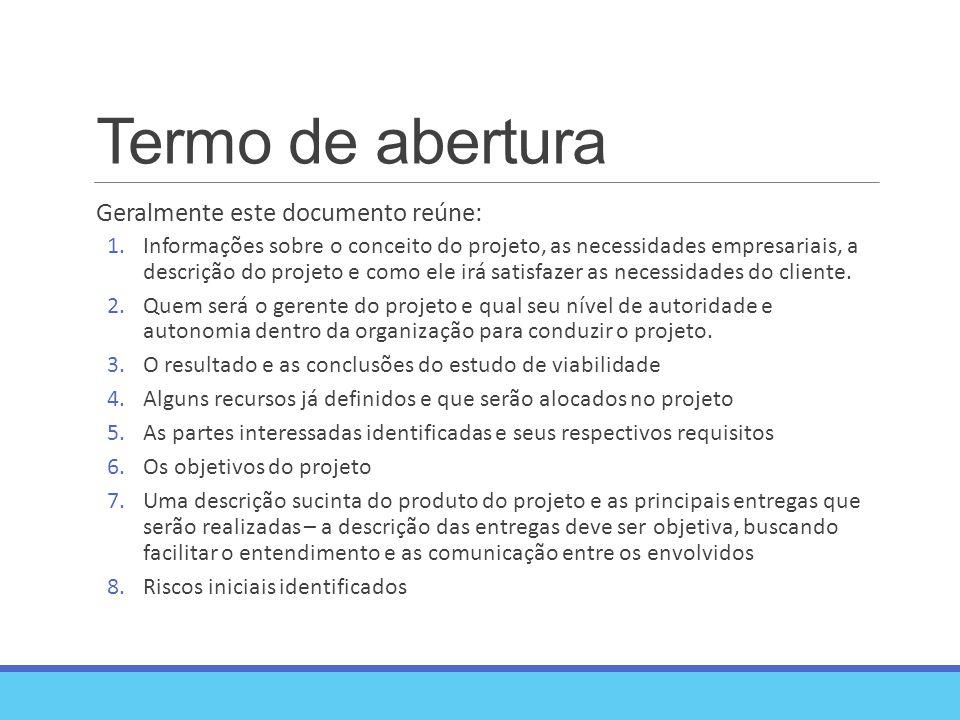 Termo de abertura Geralmente este documento reúne: 1.Informações sobre o conceito do projeto, as necessidades empresariais, a descrição do projeto e como ele irá satisfazer as necessidades do cliente.