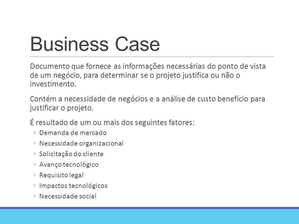 Business Case Documento que fornece as informações necessárias do ponto de vista de um negócio, para determinar se o projeto justifica ou não o investimento.