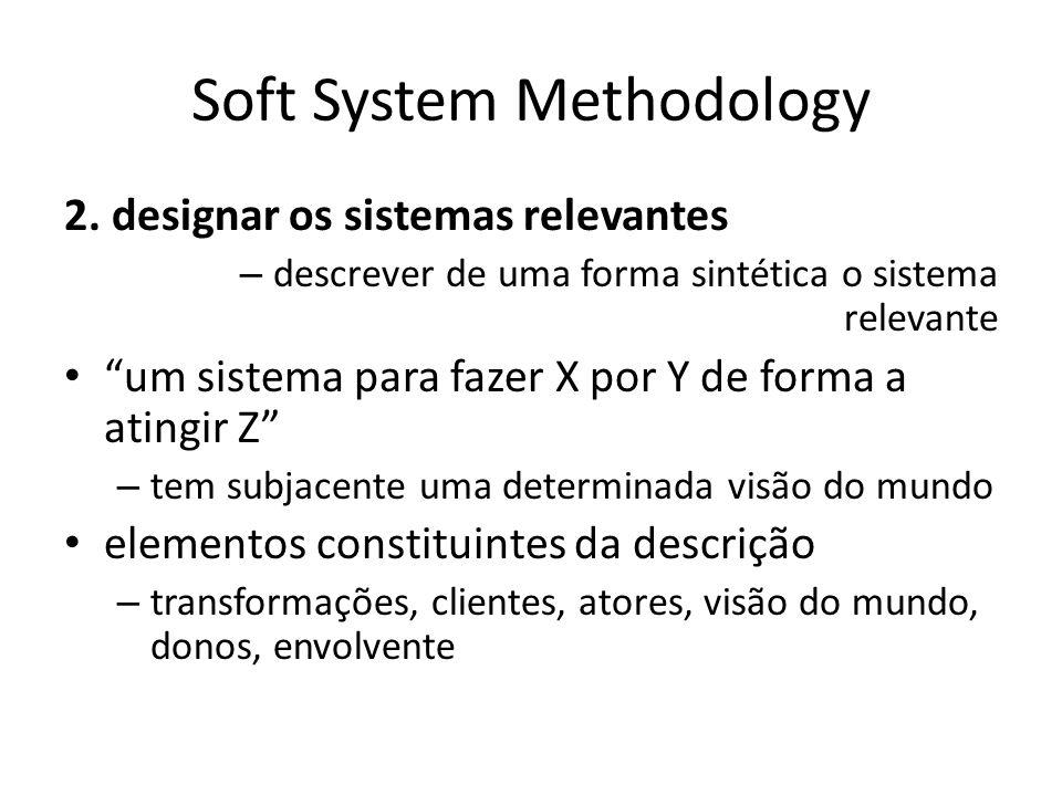 Soft System Methodology 2. designar os sistemas relevantes – descrever de uma forma sintética o sistema relevante um sistema para fazer X por Y de for
