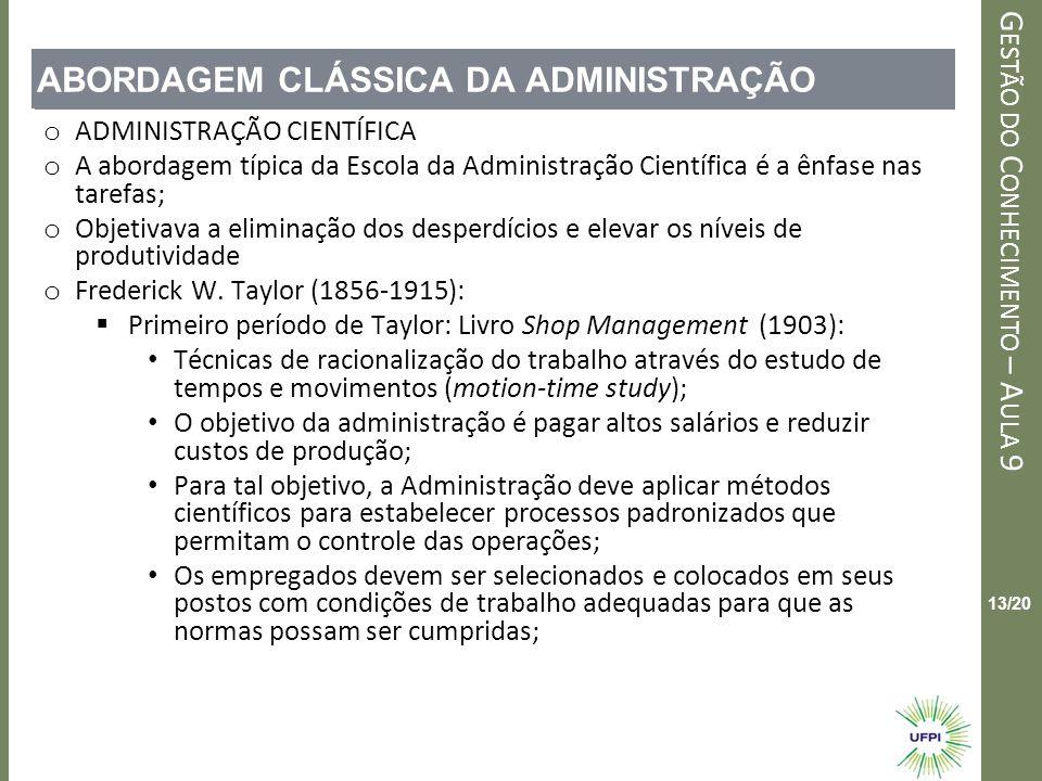 Clique para editar o estilo do título mestre G ESTÃO DO C ONHECIMENTO – A ULA 9 13/20 ABORDAGEM CLÁSSICA DA ADMINISTRAÇÃO o ADMINISTRAÇÃO CIENTÍFICA o A abordagem típica da Escola da Administração Científica é a ênfase nas tarefas; o Objetivava a eliminação dos desperdícios e elevar os níveis de produtividade o Frederick W.