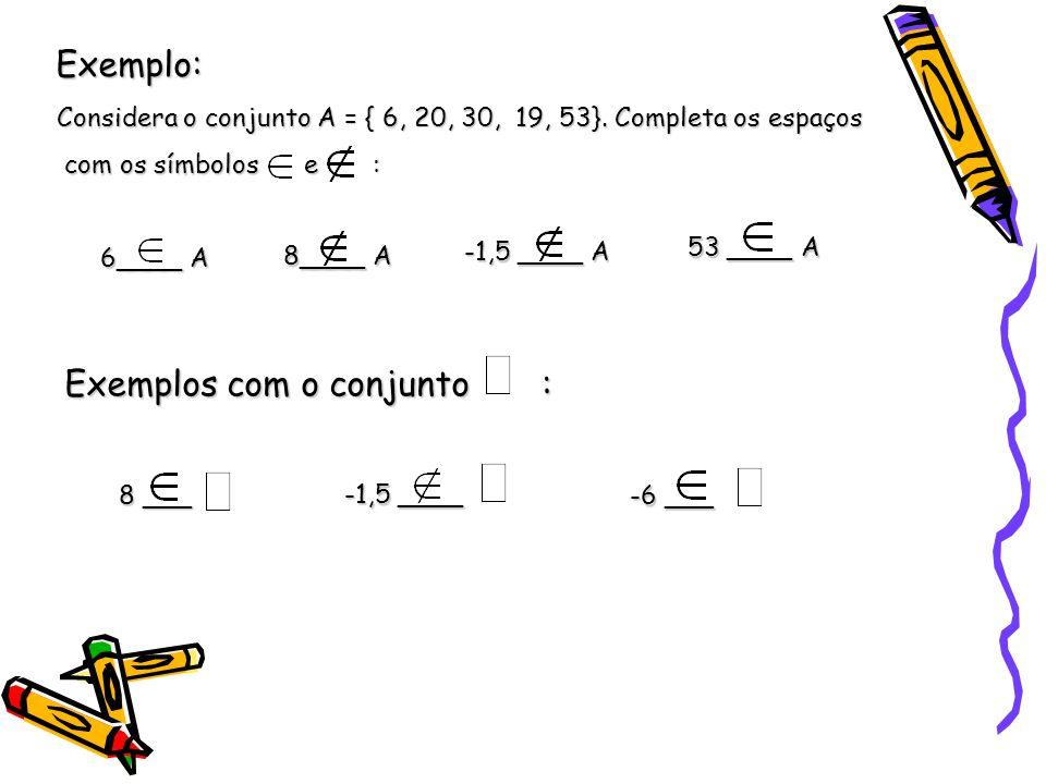 Exemplo: 6____ A 8____ A -1,5 ____ A 8 ___ -6 ___ -1,5 ____ 53 ____ A Considera o conjunto A = { 6, 20, 30, 19, 53}. Completa os espaços com os símbol