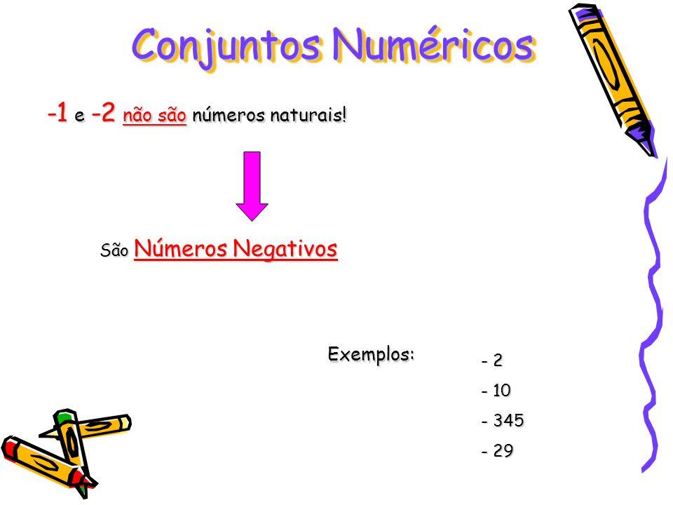 -1 e -2 não são números naturais! São Números Negativos Exemplos: - 2 - 10 - 345 - 29 Conjuntos Numéricos