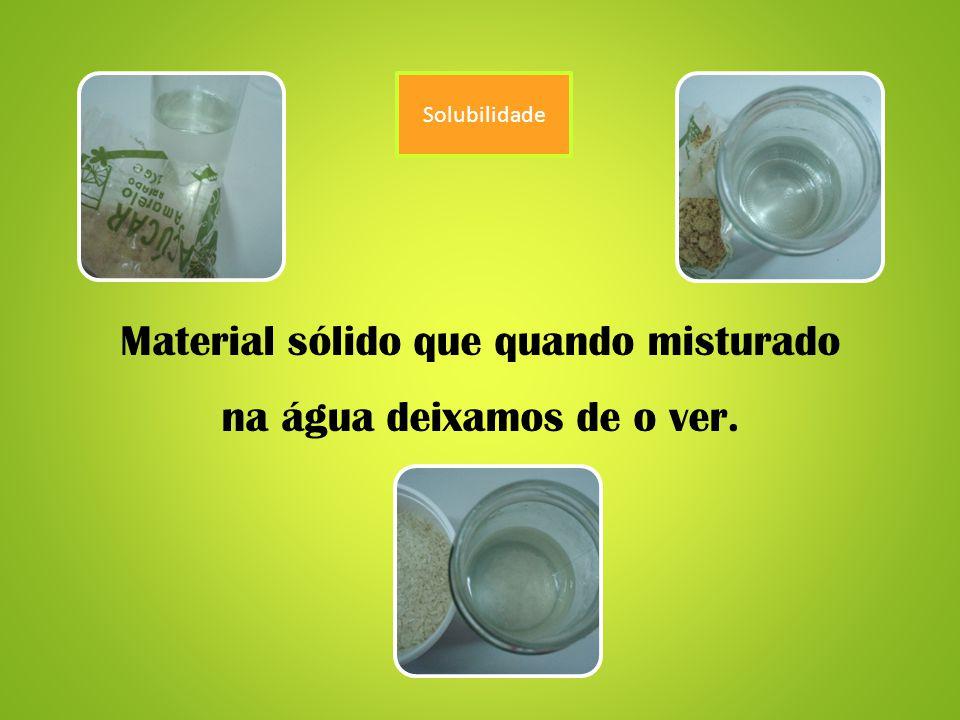 Solubilidade Material sólido que quando misturado na água deixamos de o ver.