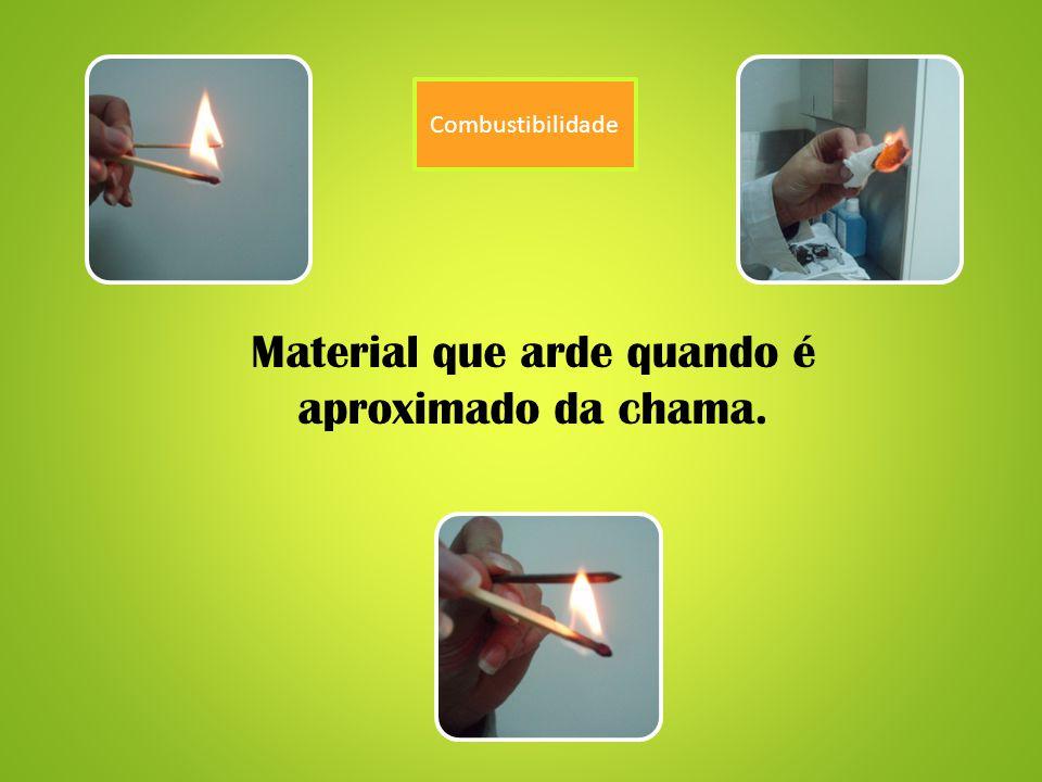 Combustibilidade Material que arde quando é aproximado da chama.