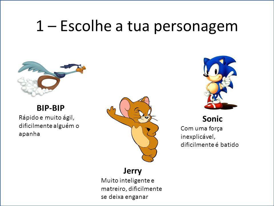 1 – Escolhe a tua personagem BIP-BIP Rápido e muito ágil, dificilmente alguém o apanha Sonic Com uma força inexplicável, dificilmente é batido Jerry Muito inteligente e matreiro, dificilmente se deixa enganar