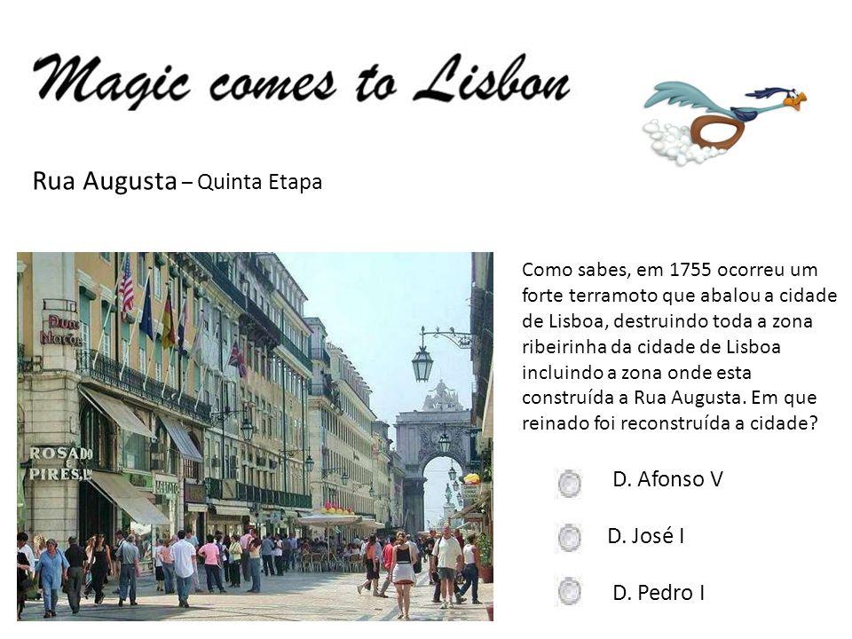 Rua Augusta – Quinta Etapa Como sabes, em 1755 ocorreu um forte terramoto que abalou a cidade de Lisboa, destruindo toda a zona ribeirinha da cidade de Lisboa incluindo a zona onde esta construída a Rua Augusta.