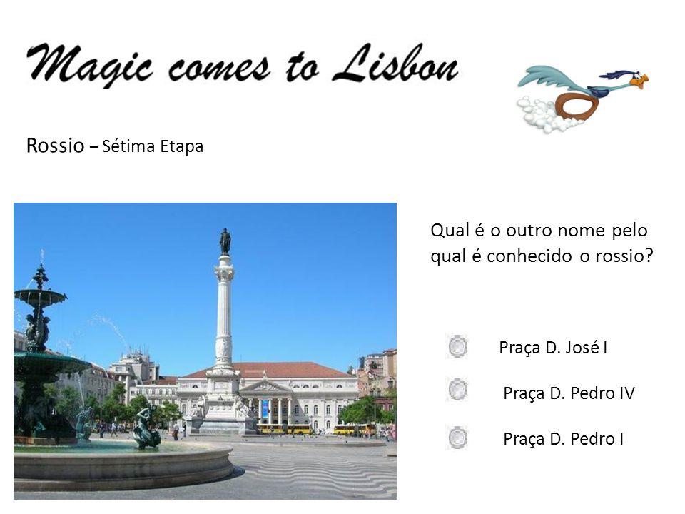 Rossio – Sétima Etapa Qual é o outro nome pelo qual é conhecido o rossio? Praça D. José I Praça D. Pedro IV Praça D. Pedro I