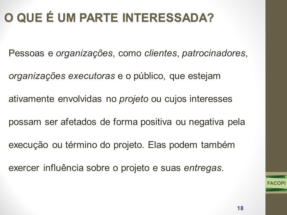 O QUE É UM PARTE INTERESSADA? 18 Pessoas e organizações, como clientes, patrocinadores, organizações executoras e o público, que estejam ativamente en