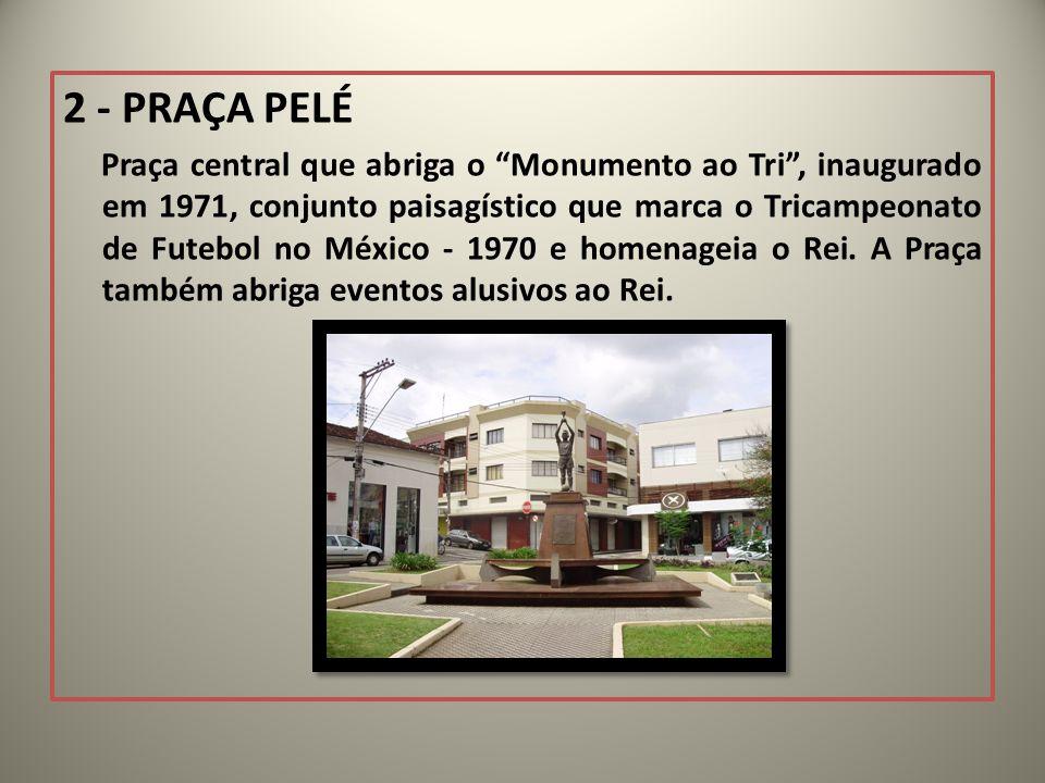 2 - PRAÇA PELÉ Praça central que abriga o Monumento ao Tri, inaugurado em 1971, conjunto paisagístico que marca o Tricampeonato de Futebol no México - 1970 e homenageia o Rei.
