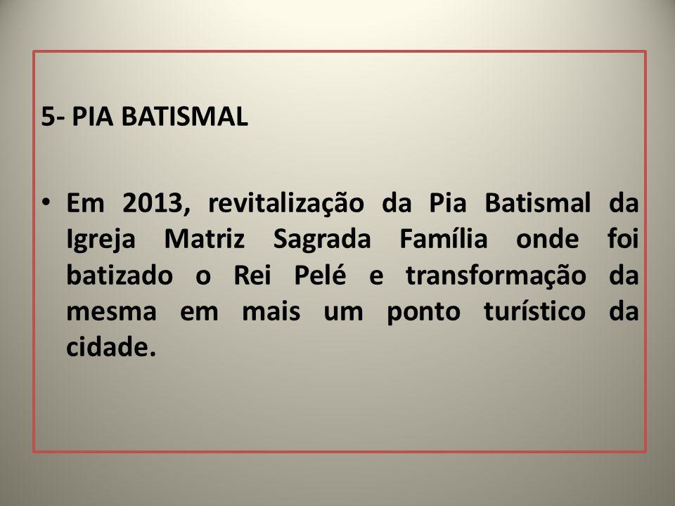 5- PIA BATISMAL Em 2013, revitalização da Pia Batismal da Igreja Matriz Sagrada Família onde foi batizado o Rei Pelé e transformação da mesma em mais um ponto turístico da cidade.