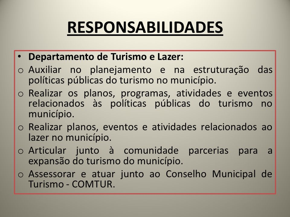 RESPONSABILIDADES Departamento de Turismo e Lazer: o Auxiliar no planejamento e na estruturação das políticas públicas do turismo no município. o Real