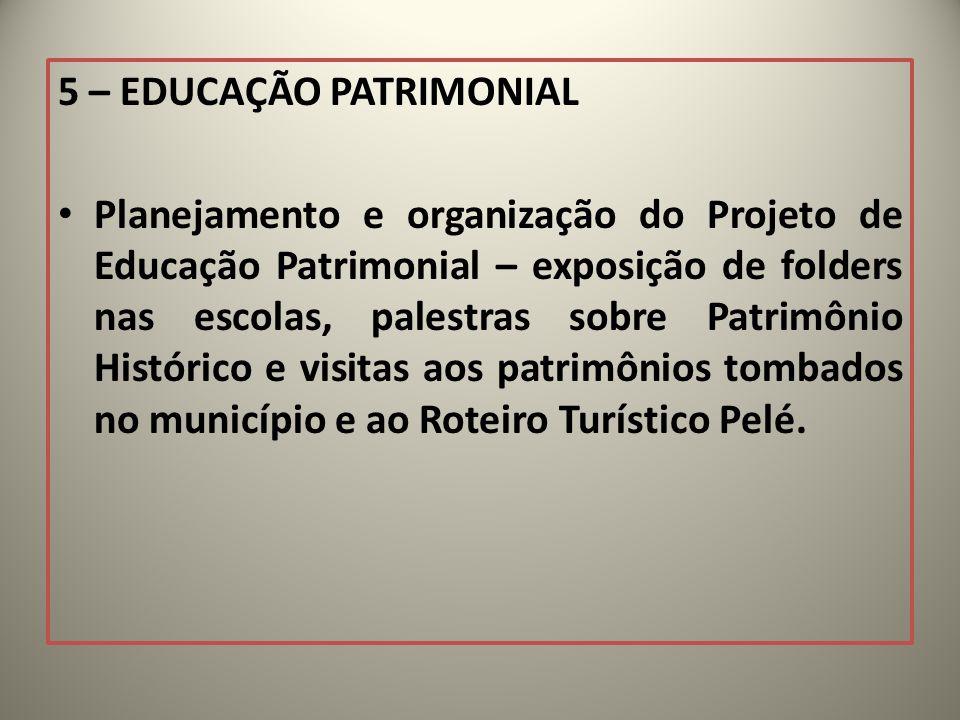 5 – EDUCAÇÃO PATRIMONIAL Planejamento e organização do Projeto de Educação Patrimonial – exposição de folders nas escolas, palestras sobre Patrimônio