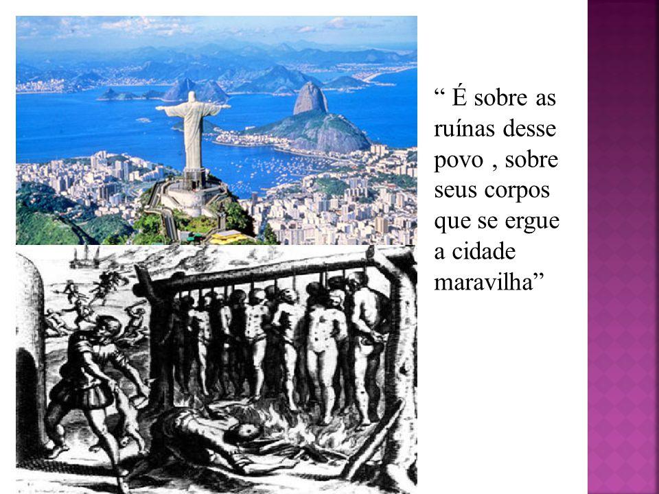É sobre as ruínas desse povo, sobre seus corpos que se ergue a cidade maravilha