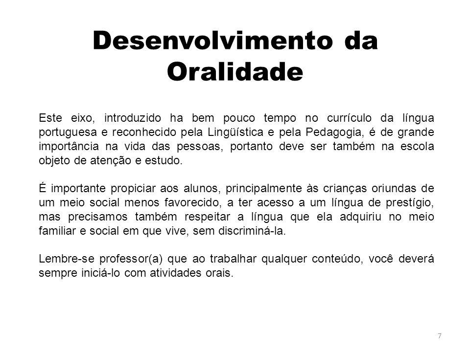 Desenvolvimento da Oralidade Este eixo, introduzido ha bem pouco tempo no currículo da língua portuguesa e reconhecido pela Lingüística e pela Pedagogia, é de grande importância na vida das pessoas, portanto deve ser também na escola objeto de atenção e estudo.