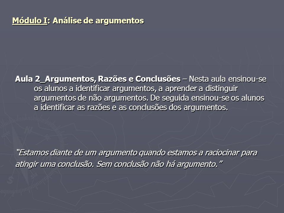 Módulo I: Análise de argumentos Aula 2_Argumentos, Razões e Conclusões – Nesta aula ensinou-se os alunos a identificar argumentos, a aprender a distin