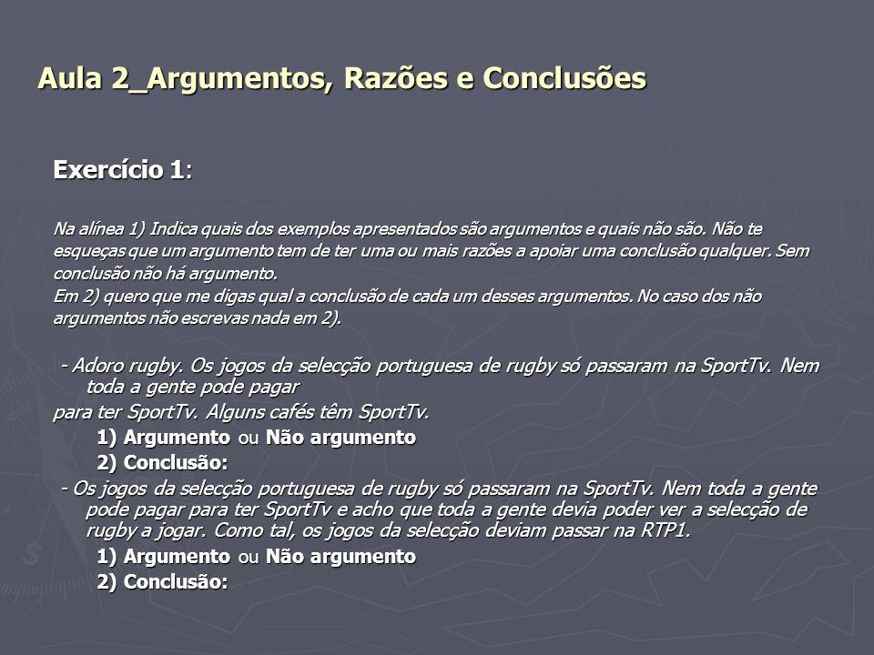 Aula 2_Argumentos, Razões e Conclusões Exercício 1: Na alínea 1) Indica quais dos exemplos apresentados são argumentos e quais não são. Não te esqueça