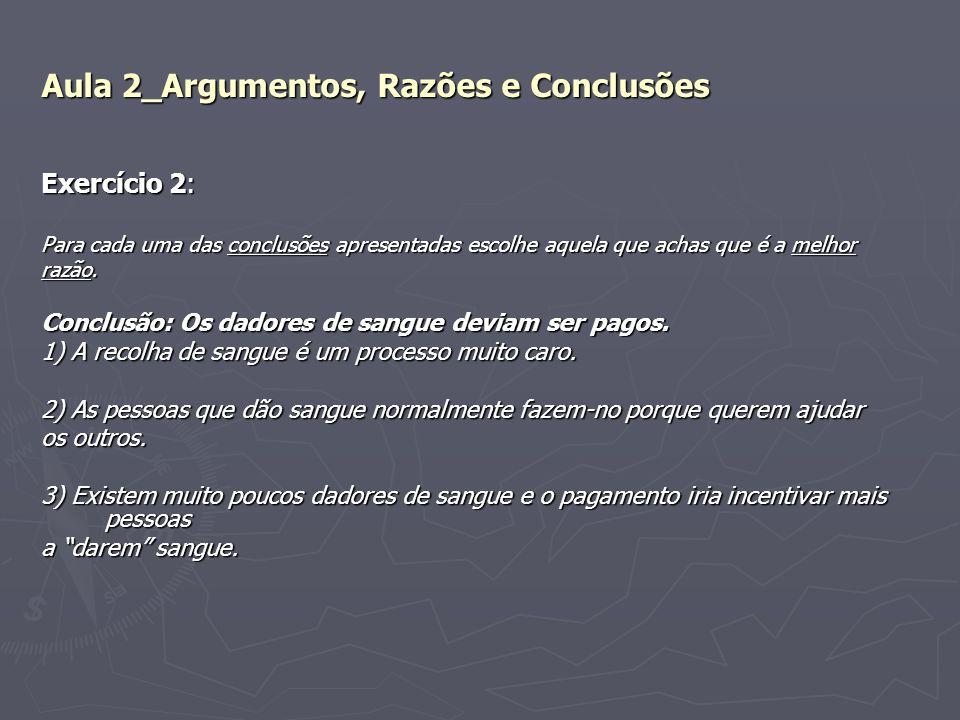Aula 2_Argumentos, Razões e Conclusões Exercício 2: Para cada uma das conclusões apresentadas escolhe aquela que achas que é a melhor razão. Conclusão