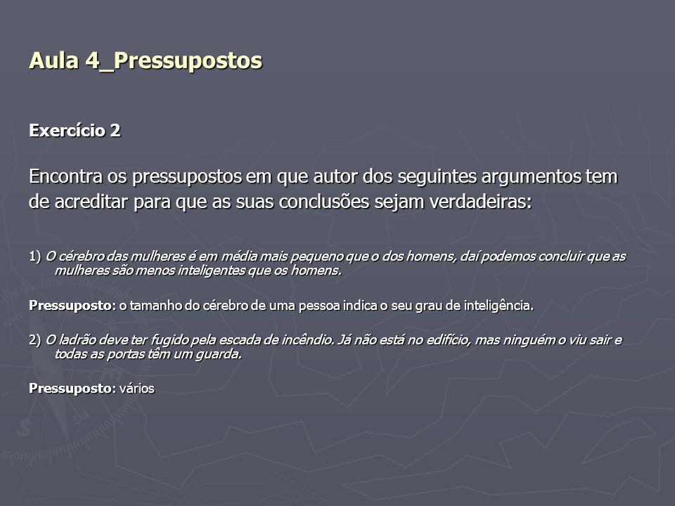 Aula 4_Pressupostos Exercício 2 Encontra os pressupostos em que autor dos seguintes argumentos tem de acreditar para que as suas conclusões sejam verd
