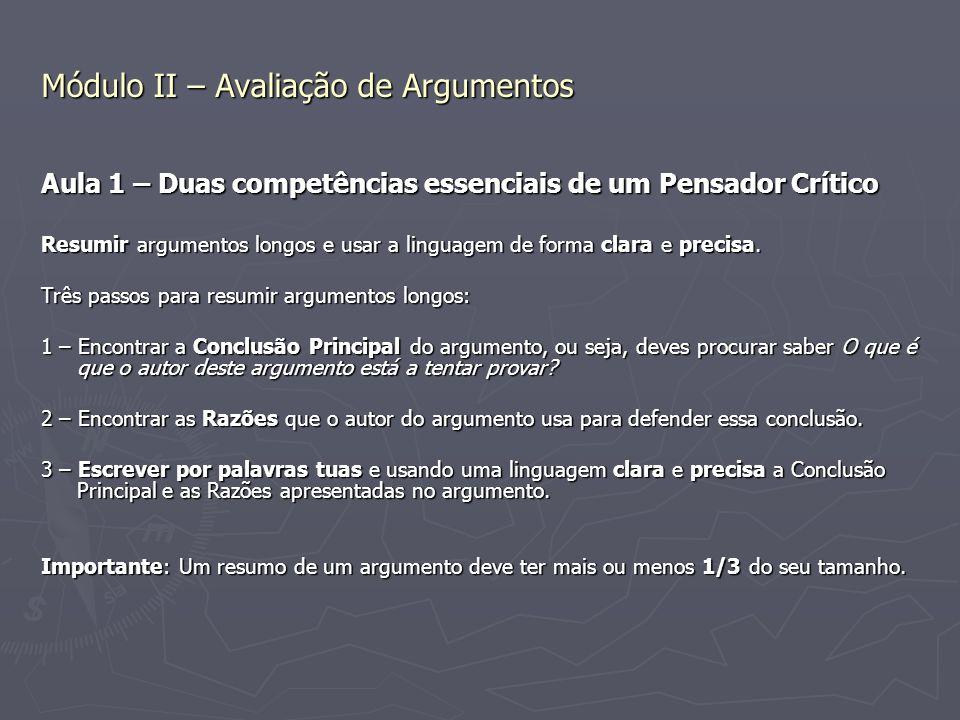 Módulo II – Avaliação de Argumentos Aula 1 – Duas competências essenciais de um Pensador Crítico Resumir argumentos longos e usar a linguagem de forma