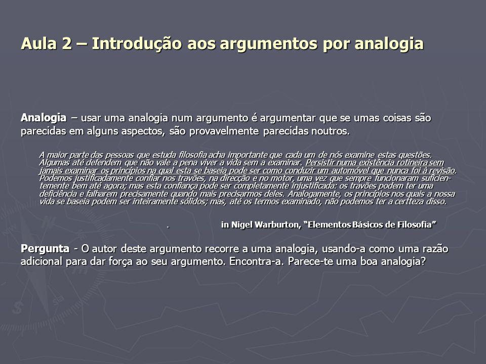 Aula 2 – Introdução aos argumentos por analogia Analogia – usar uma analogia num argumento é argumentar que se umas coisas são parecidas em alguns asp