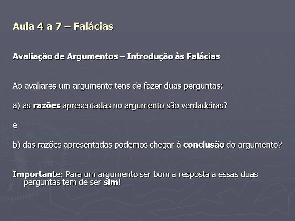 Aula 4 a 7 – Falácias Avaliação de Argumentos – Introdução às Falácias Ao avaliares um argumento tens de fazer duas perguntas: a) as razões apresentad