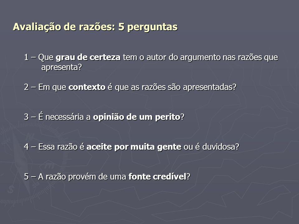 Avaliação de razões: 5 perguntas 1 – Que grau de certeza tem o autor do argumento nas razões que apresenta? apresenta? 2 – Em que contexto é que as ra