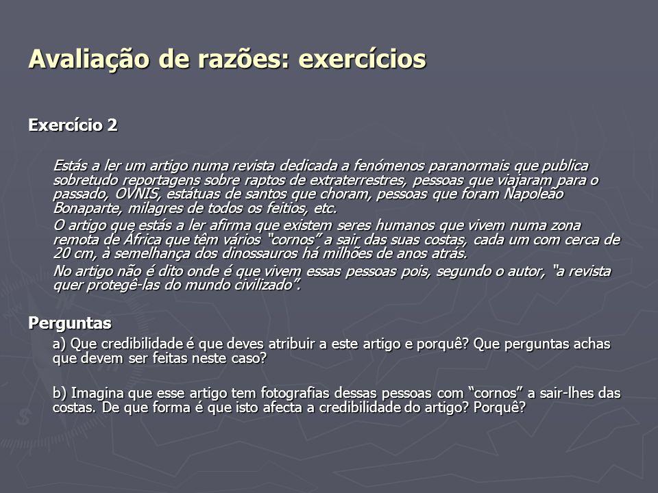 Avaliação de razões: exercícios Exercício 2 Estás a ler um artigo numa revista dedicada a fenómenos paranormais que publica sobretudo reportagens sobr