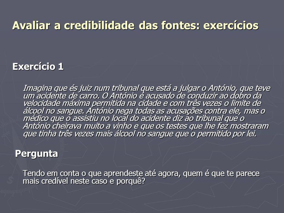 Avaliar a credibilidade das fontes: exercícios Exercício 1 Imagina que és juiz num tribunal que está a julgar o António, que teve um acidente de carro