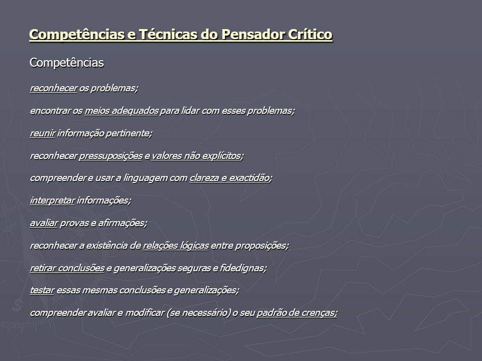 Competências e Técnicas do Pensador Crítico Técnicas identificação e avaliação dos diferentes elementos presentes num raciocínio/argumento (razões, conclusões, pressupostos, valores, informações, explicações, etc.); clarificação e interpretação de expressões e ideias; avaliação da credibilidade de afirmações; analisar, avaliar e formular explicações; analisar, avaliar e tomar decisões; concluir correctamente a partir das razões apresentadas; produzir argumentos claros e precisos.