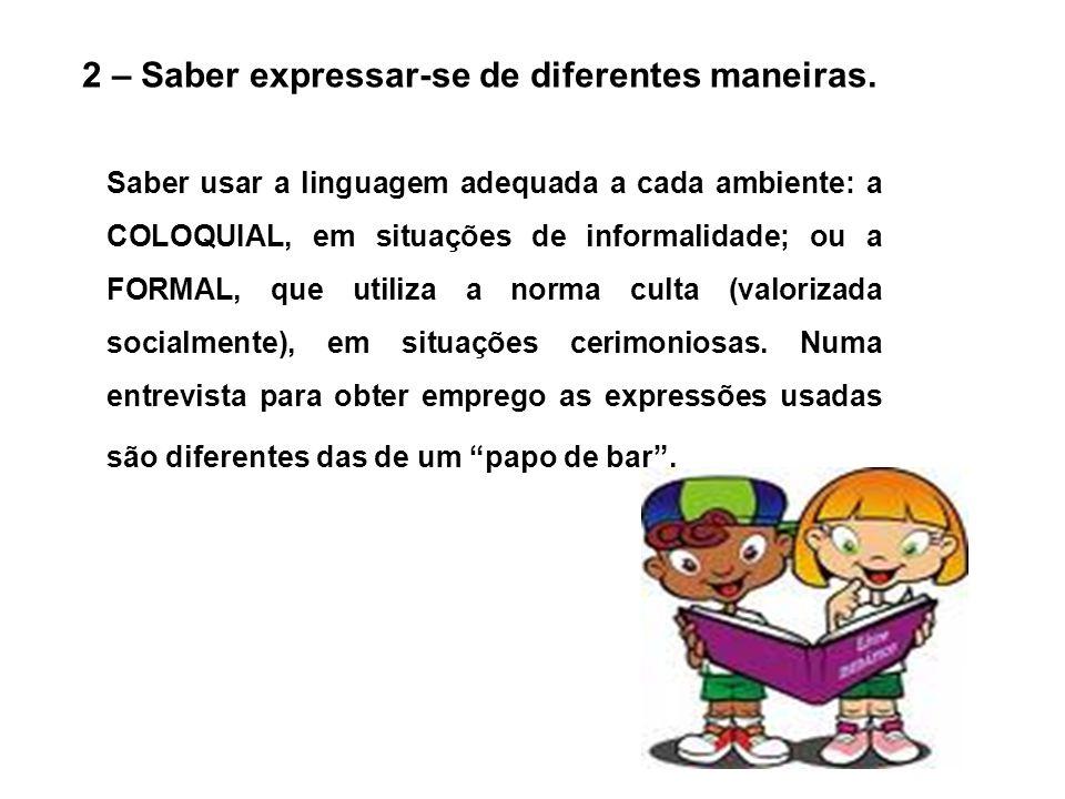 2 – Saber expressar-se de diferentes maneiras. Saber usar a linguagem adequada a cada ambiente: a COLOQUIAL, em situações de informalidade; ou a FORMA