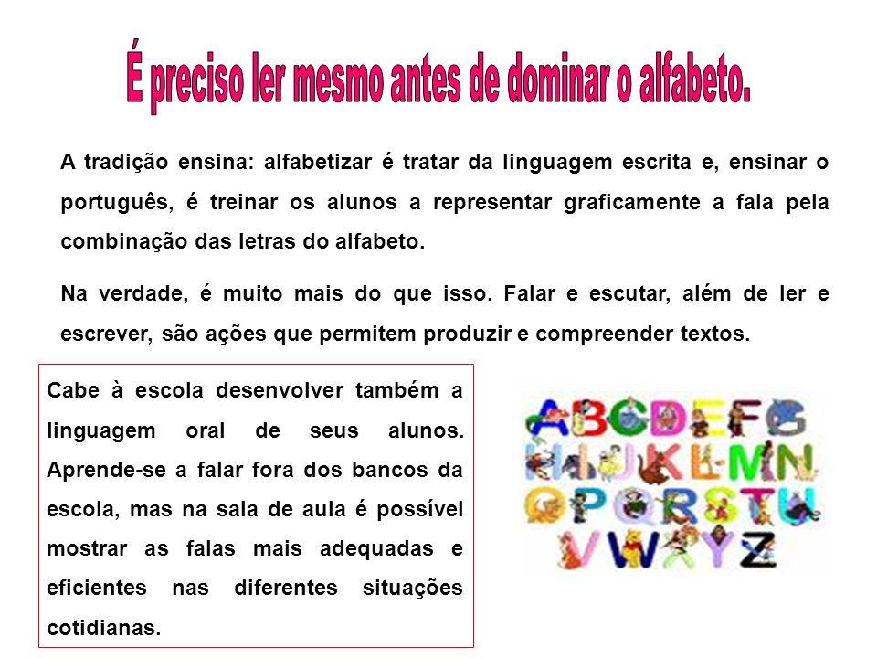 A tradição ensina: alfabetizar é tratar da linguagem escrita e, ensinar o português, é treinar os alunos a representar graficamente a fala pela combin
