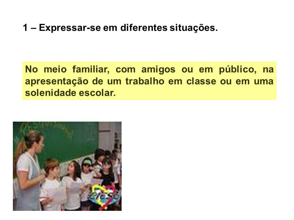 1 – Expressar-se em diferentes situações. No meio familiar, com amigos ou em público, na apresentação de um trabalho em classe ou em uma solenidade es