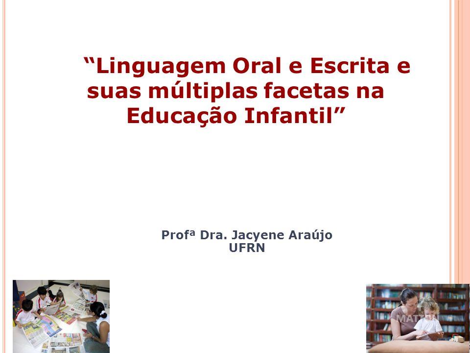 Linguagem Oral e Escrita e suas múltiplas facetas na Educação Infantil Profª Dra. Jacyene Araújo UFRN