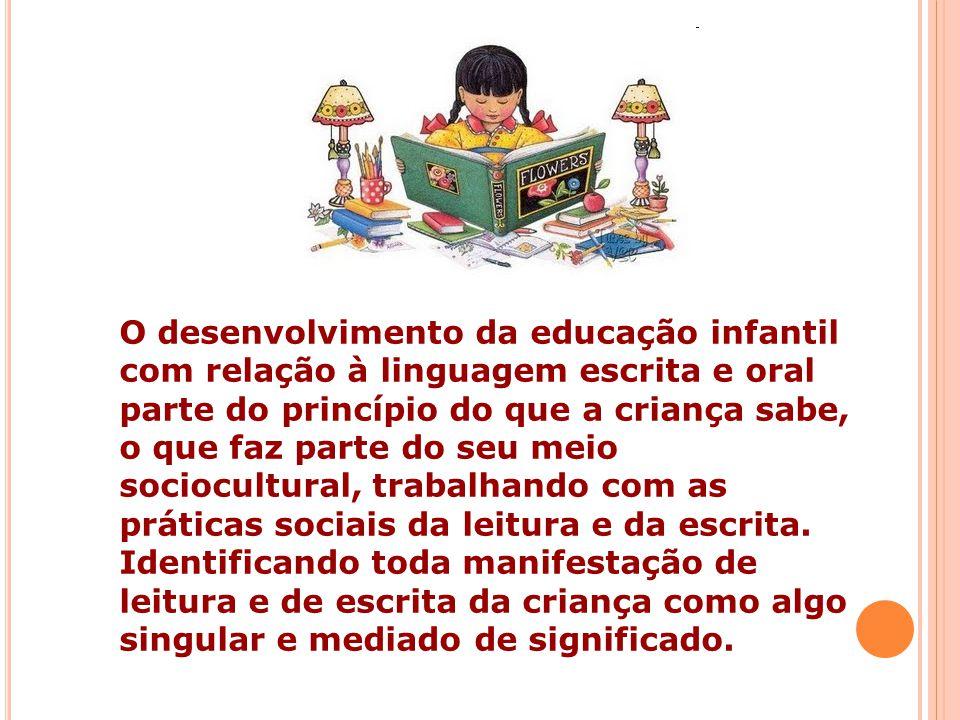 O desenvolvimento da educação infantil com relação à linguagem escrita e oral parte do princípio do que a criança sabe, o que faz parte do seu meio so