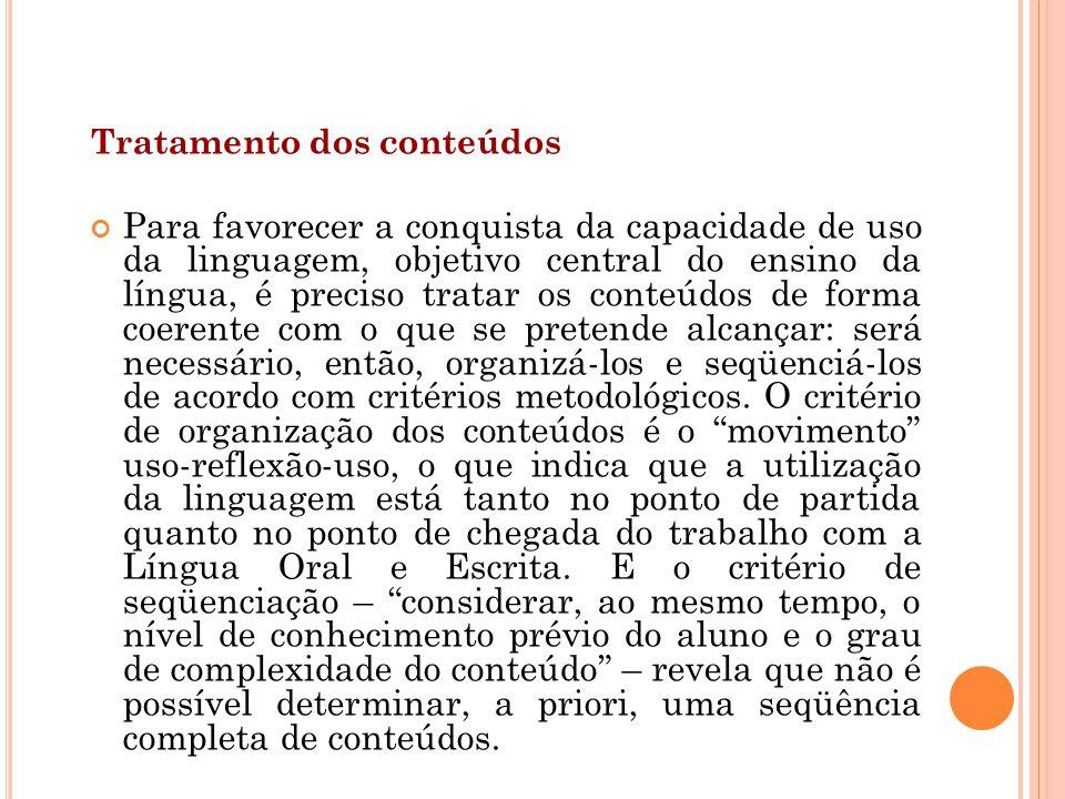 Tratamento dos conteúdos Para favorecer a conquista da capacidade de uso da linguagem, objetivo central do ensino da língua, é preciso tratar os conte