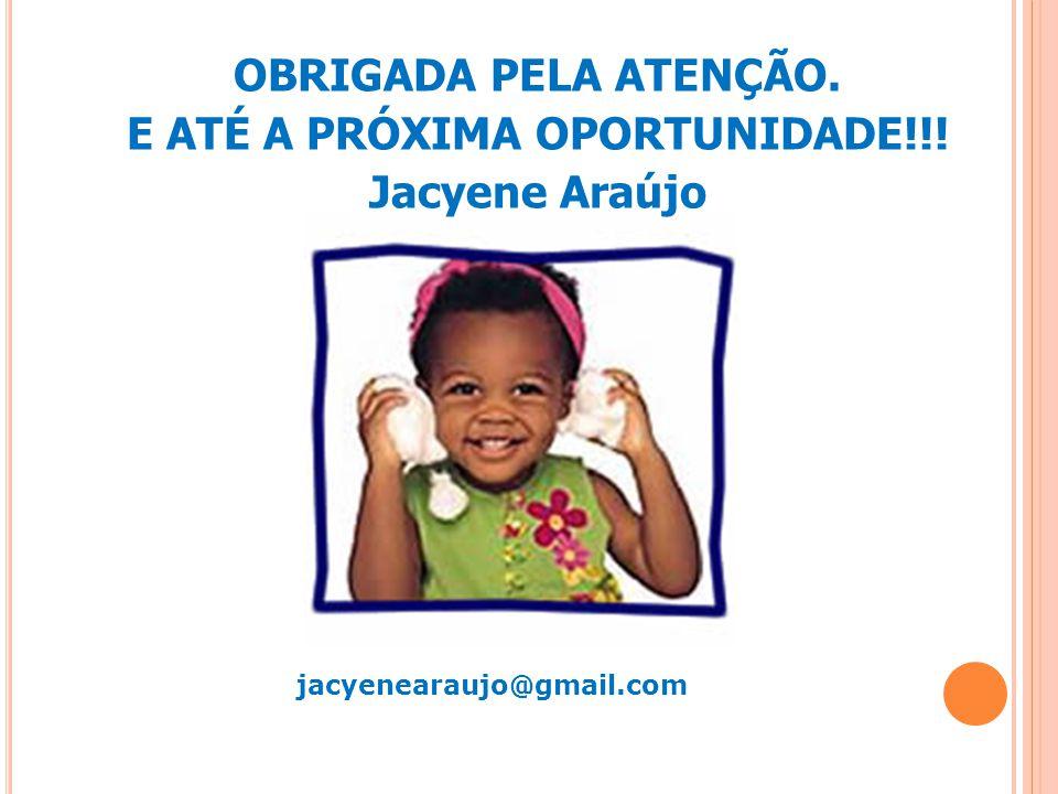 jacyenearaujo@gmail.com OBRIGADA PELA ATENÇÃO. E ATÉ A PRÓXIMA OPORTUNIDADE!!! Jacyene Araújo