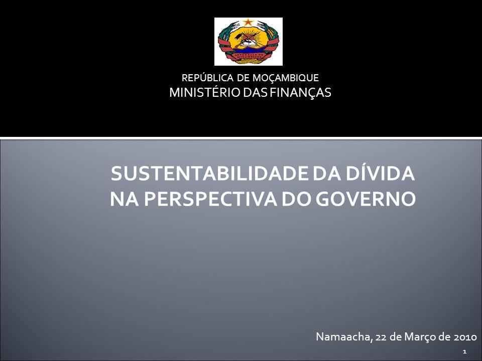1 REPÚBLICA DE MOÇAMBIQUE MINISTÉRIO DAS FINANÇAS Namaacha, 22 de Março de 2010 SUSTENTABILIDADE DA DÍVIDA NA PERSPECTIVA DO GOVERNO 1