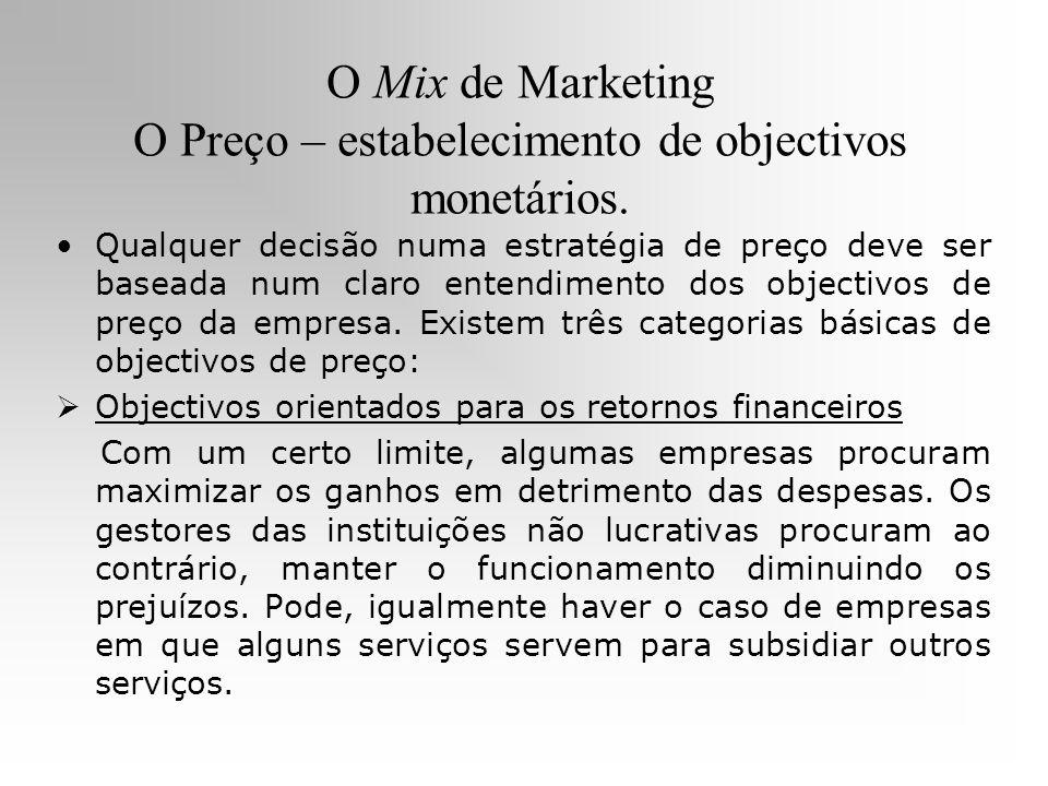 O Mix de Marketing O Preço – estabelecimento de objectivos monetários. Qualquer decisão numa estratégia de preço deve ser baseada num claro entendimen