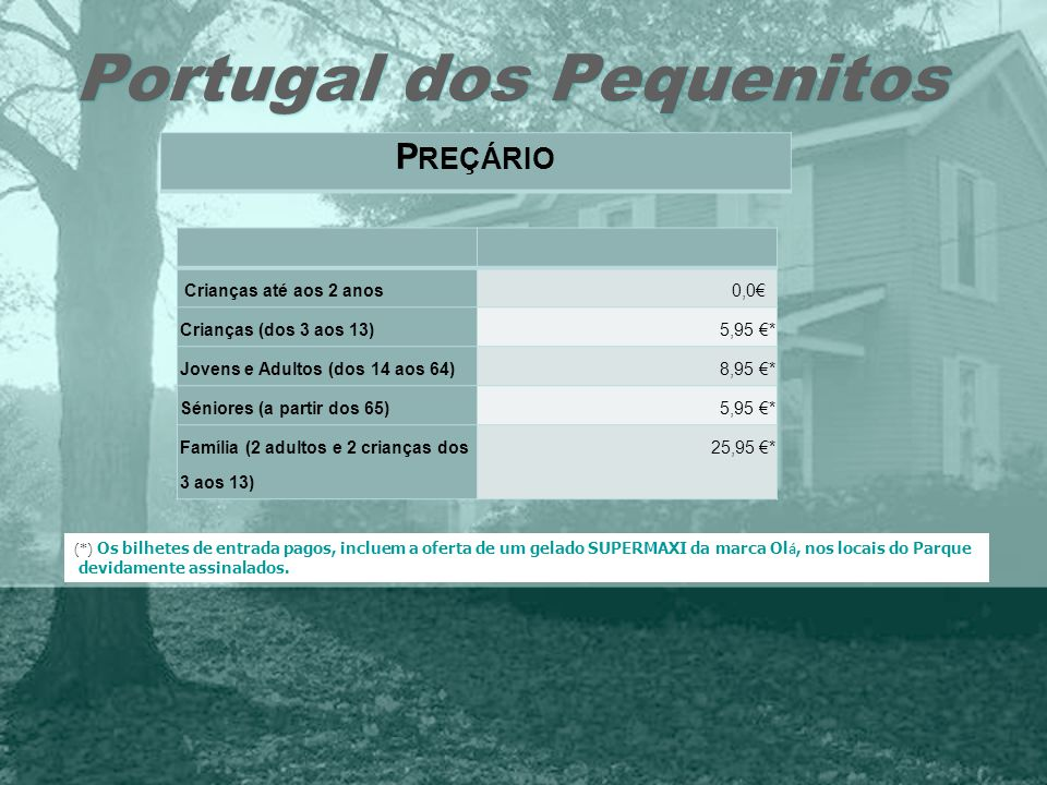 Portugal dos Pequenitos P REÇÁRIO Crianças até aos 2 anos 0,0 Crianças (dos 3 aos 13) 5,95 * Jovens e Adultos (dos 14 aos 64) 8,95 * Séniores (a parti