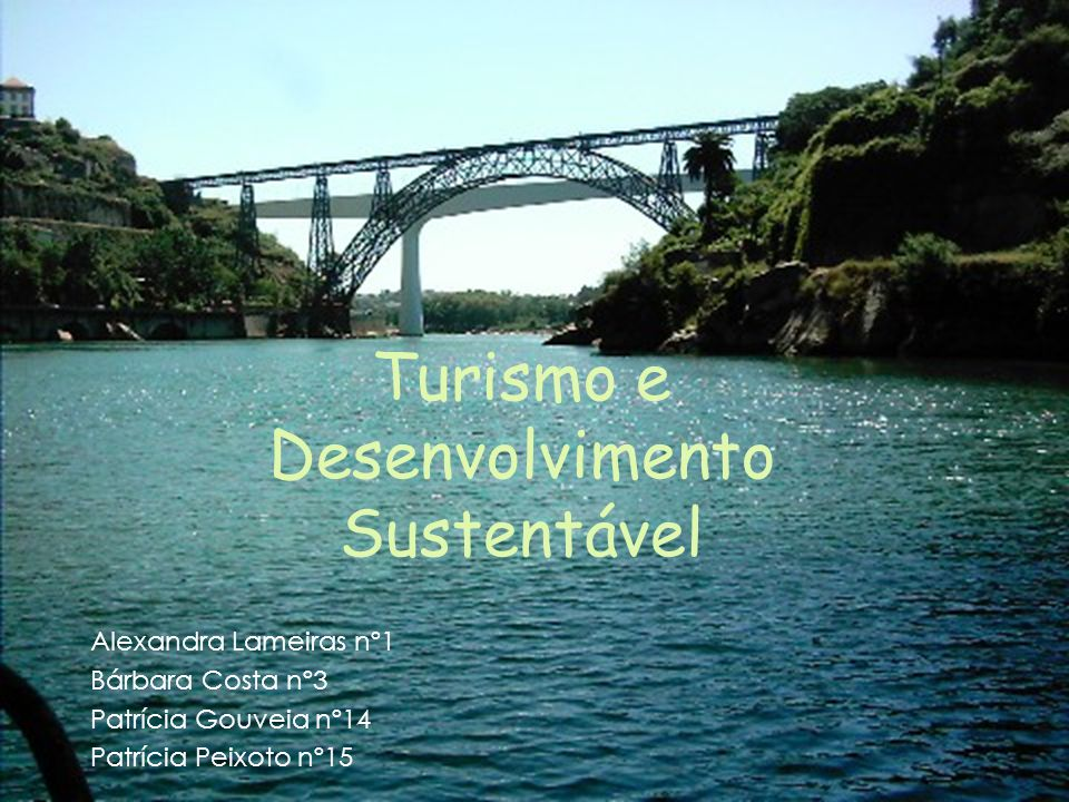Turismo e Desenvolvimento Sustentável Alexandra Lameiras nº1 Bárbara Costa nº3 Patrícia Gouveia nº14 Patrícia Peixoto nº15