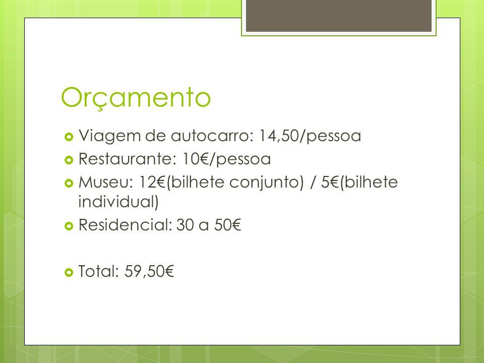 Orçamento Viagem de autocarro: 14,50/pessoa Restaurante: 10/pessoa Museu: 12(bilhete conjunto) / 5(bilhete individual) Residencial: 30 a 50 Total: 59,50